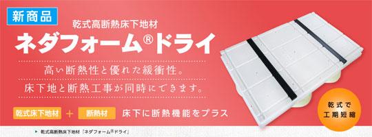 新製品「ネダフォーム®ドライ」で断熱効果をアップ! 新製品